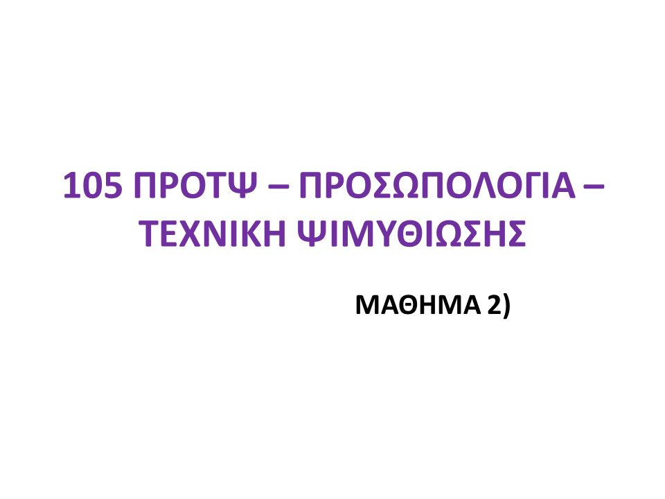 105 ΠΡΟΤΨ – ΠΡΟΣΩΠΟΛΟΓΙΑ – ΤΕΧΝΙΚΗ ΨΙΜΥΘΙΩΣΗΣ