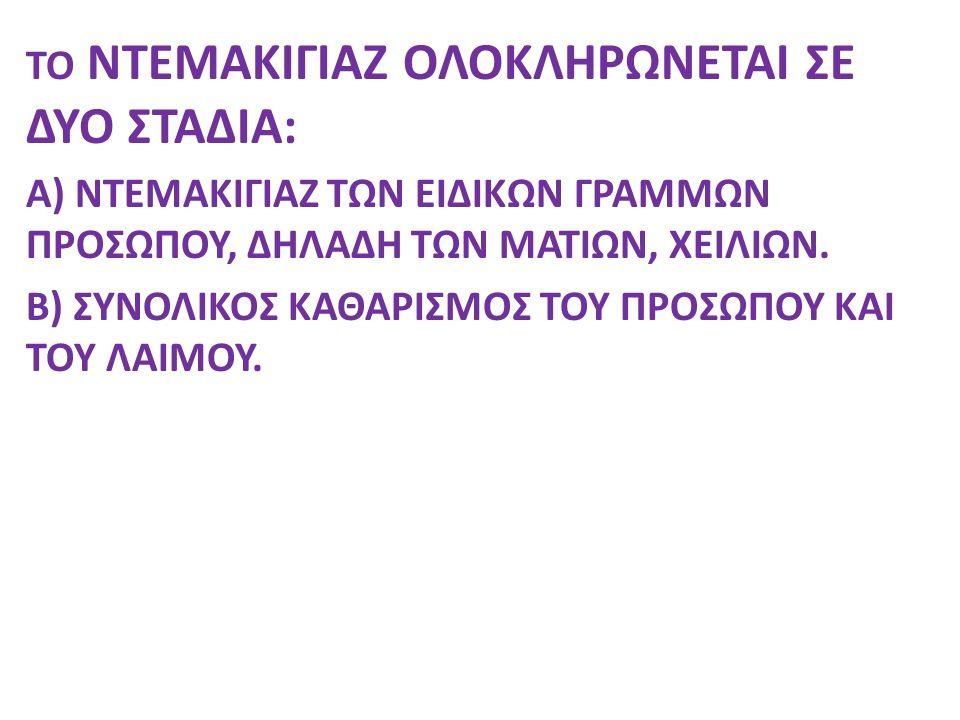 ΤΟ ΝΤΕΜΑΚΙΓΙΑΖ ΟΛΟΚΛΗΡΩΝΕΤΑΙ ΣΕ ΔΥΟ ΣΤΑΔΙΑ: A) ΝΤΕΜΑΚΙΓΙΑΖ ΤΩΝ ΕΙΔΙΚΩΝ ΓΡΑΜΜΩΝ ΠΡΟΣΩΠΟΥ, ΔΗΛΑΔΗ ΤΩΝ ΜΑΤΙΩΝ, ΧΕΙΛΙΩΝ.