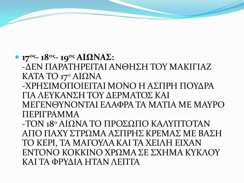 17ος- 18ος- 19ος ΑΙΩΝΑΣ: -ΔΕΝ ΠΑΡΑΤΗΡΕΙΤΑΙ ΑΝΘΗΣΗ ΤΟΥ ΜΑΚΙΓΙΑΖ ΚΑΤΑ ΤΟ 17ο ΑΙΩΝΑ -ΧΡΗΣΙΜΟΠΟΙΕΙΤΑΙ ΜΟΝΟ Η ΑΣΠΡΗ ΠΟΥΔΡΑ ΓΙΑ ΛΕΥΚΑΝΣΗ ΤΟΥ ΔΕΡΜΑΤΟΣ ΚΑΙ ΜΕΓΕΝΘΥΝΟΝΤΑΙ ΕΛΑΦΡΑ ΤΑ ΜΑΤΙΑ ΜΕ ΜΑΥΡΟ ΠΕΡΙΓΡΑΜΜΑ -ΤΟΝ 18ο ΑΙΩΝΑ ΤΟ ΠΡΟΣΩΠΟ ΚΑΛΥΠΤΟΤΑΝ ΑΠΟ ΠΑΧΥ ΣΤΡΩΜΑ ΑΣΠΡΗΣ ΚΡΕΜΑΣ ΜΕ ΒΑΣΗ ΤΟ ΚΕΡΙ, ΤΑ ΜΑΓΟΥΛΑ ΚΑΙ ΤΑ ΧΕΙΛΗ ΕΙΧΑΝ ΕΝΤΟΝΟ ΚΟΚΚΙΝΟ ΧΡΩΜΑ ΣΕ ΣΧΗΜΑ ΚΥΚΛΟΥ ΚΑΙ ΤΑ ΦΡΥΔΙΑ ΗΤΑΝ ΛΕΠΤΑ
