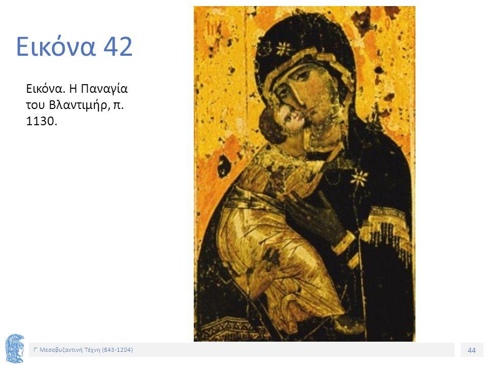 Εικόνα 42 Εικόνα. Η Παναγία του Βλαντιμήρ, π. 1130.