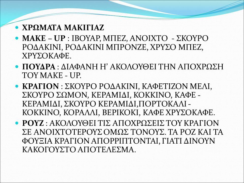 ΧΡΩΜΑΤΑ ΜΑΚΙΓΙΑΖ MAKE – UP : ΙΒΟΥΑΡ, ΜΠΕΖ, ΑΝΟΙΧΤΟ - ΣΚΟΥΡΟ ΡΟΔΑΚΙΝΙ, ΡΟΔΑΚΙΝΙ ΜΠΡΟΝΖΕ, ΧΡΥΣΟ ΜΠΕΖ, ΧΡΥΣΟΚΑΦΕ.
