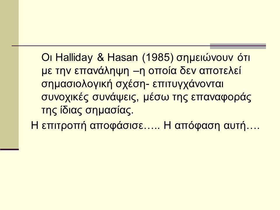 Οι Halliday & Hasan (1985) σημειώνουν ότι με την επανάληψη –η οποία δεν αποτελεί σημασιολογική σχέση- επιτυγχάνονται συνοχικές συνάψεις, μέσω της επαναφοράς της ίδιας σημασίας.