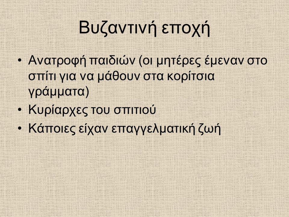 Βυζαντινή εποχή Ανατροφή παιδιών (οι μητέρες έμεναν στο σπίτι για να μάθουν στα κορίτσια γράμματα) Κυρίαρχες του σπιτιού.