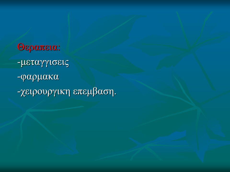 Θεραπεια: -μεταγγισεις -φαρμακα -χειρουργικη επεμβαση.