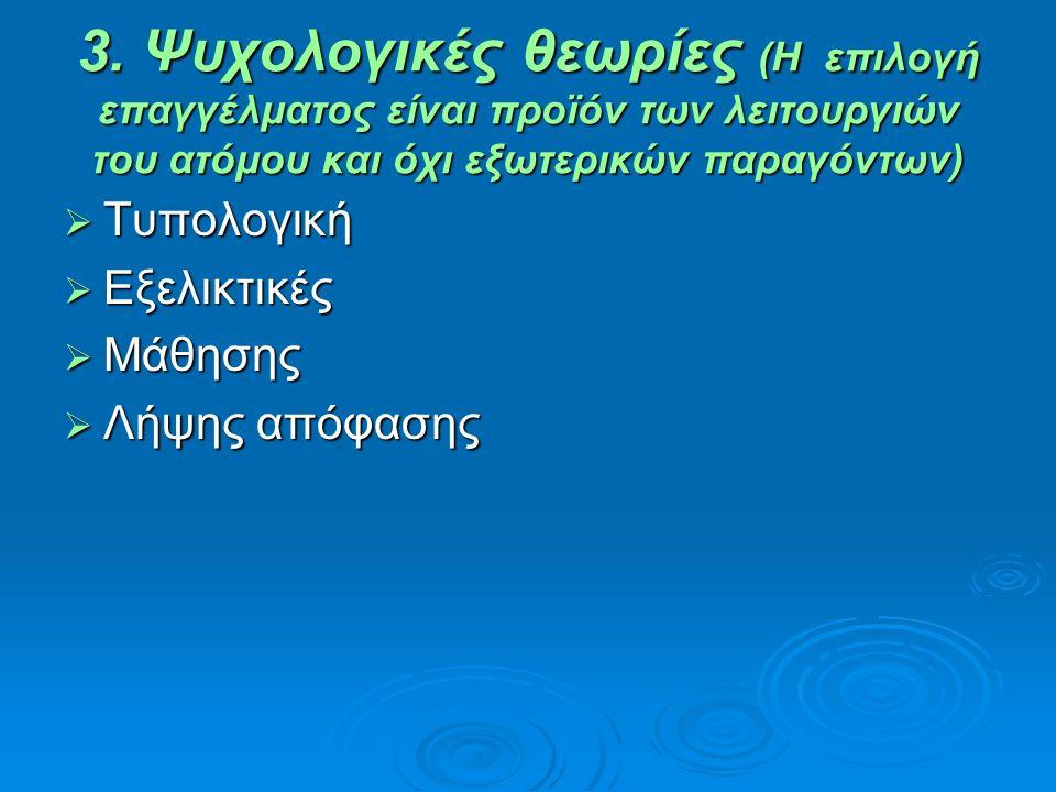 3. Ψυχολογικές θεωρίες (Η επιλογή επαγγέλματος είναι προϊόν των λειτουργιών του ατόμου και όχι εξωτερικών παραγόντων)