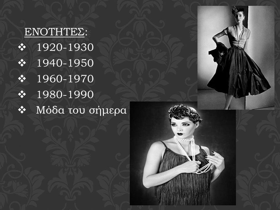 ΕΝΌΤΗΤΕΣ: 1920-1930 1940-1950 1960-1970 1980-1990 Μόδα του σήμερα