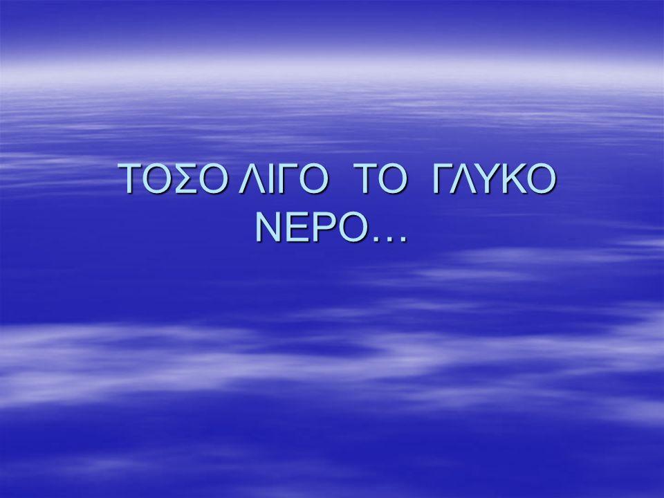 ΤΟΣΟ ΛΙΓΟ ΤΟ ΓΛΥΚΟ ΝΕΡΟ…