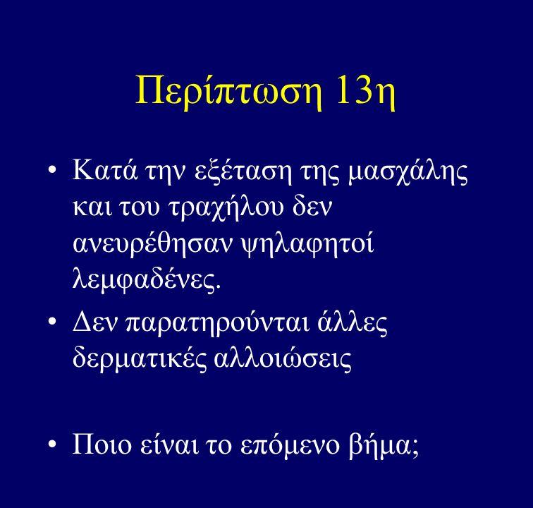 Περίπτωση 13η Κατά την εξέταση της μασχάλης και του τραχήλου δεν ανευρέθησαν ψηλαφητοί λεμφαδένες. Δεν παρατηρούνται άλλες δερματικές αλλοιώσεις.