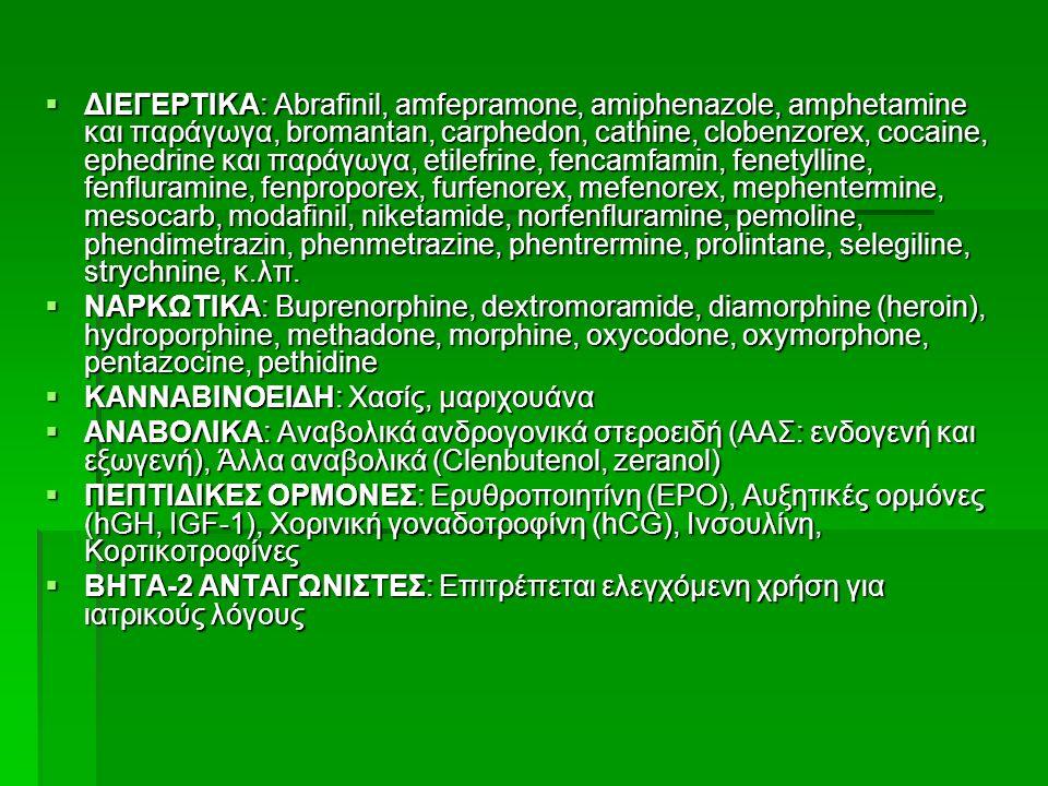 ΔΙΕΓΕΡΤΙΚΑ: Abrafinil, amfepramone, amiphenazole, amphetamine και παράγωγα, bromantan, carphedon, cathine, clobenzorex, cocaine, ephedrine και παράγωγα, etilefrine, fencamfamin, fenetylline, fenfluramine, fenproporex, furfenorex, mefenorex, mephentermine, mesocarb, modafinil, niketamide, norfenfluramine, pemoline, phendimetrazin, phenmetrazine, phentrermine, prolintane, selegiline, strychnine, κ.λπ.