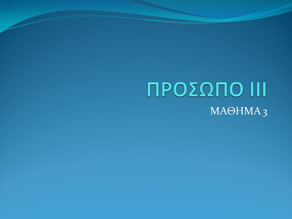 ΠΡΟΣΩΠΟ ΙΙΙ ΜΑΘΗΜΑ 3
