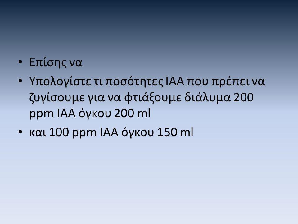 Επίσης να Υπολογίστε τι ποσότητες ΙΑΑ που πρέπει να ζυγίσουμε για να φτιάξουμε διάλυμα 200 ppm IAA όγκου 200 ml.