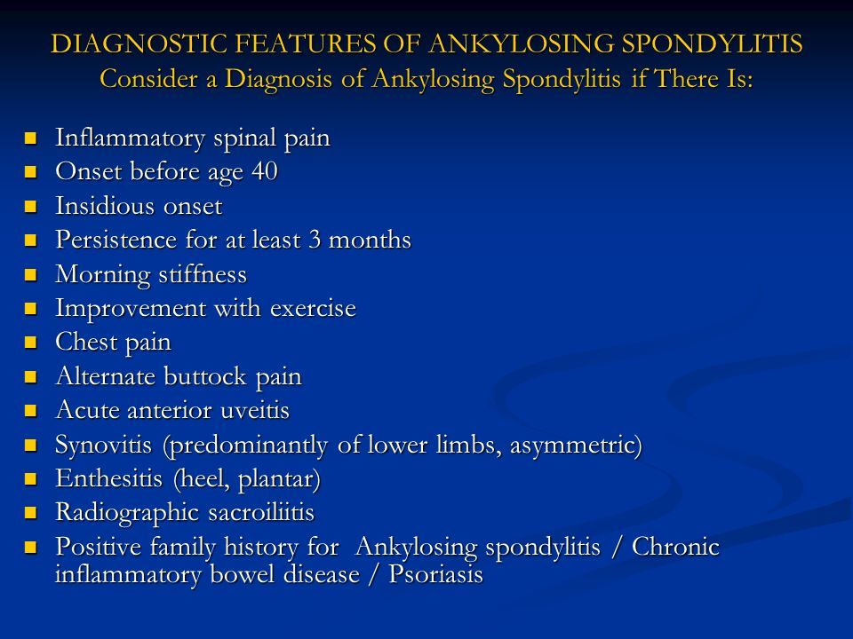 DIAGNOSTIC FEATURES OF ANKYLOSING SPONDYLITIS Consider a Diagnosis of Ankylosing Spondylitis if There Is: