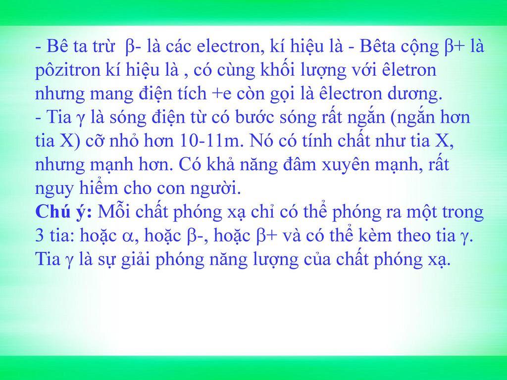 - Bê ta trừ β- là các electron, kí hiệu là - Bêta cộng β+ là pôzitron kí hiệu là , có cùng khối lượng với êletron nhưng mang điện tích +e còn gọi là êlectron dương.