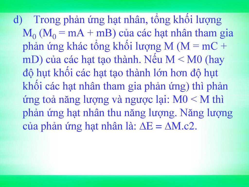 d) Trong phản ứng hạt nhân, tổng khối lượng M0 (M0 = mA + mB) của các hạt nhân tham gia phản ứng khác tổng khối lượng M (M = mC + mD) của các hạt tạo thành.