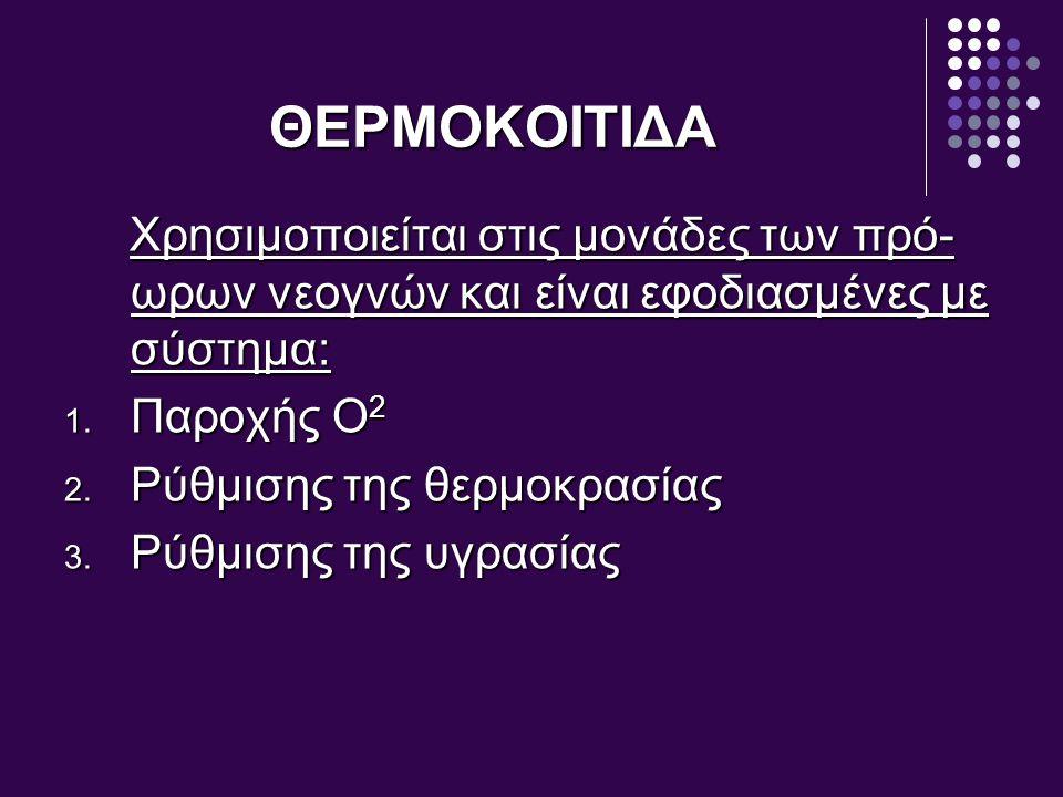 ΘΕΡΜΟΚΟΙΤΙΔΑ Χρησιμοποιείται στις μονάδες των πρό-ωρων νεογνών και είναι εφοδιασμένες με σύστημα: Παροχής Ο2.