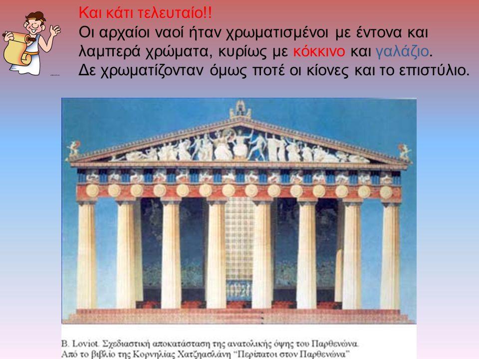 Και κάτι τελευταίο!! Οι αρχαίοι ναοί ήταν χρωματισμένοι με έντονα και λαμπερά χρώματα, κυρίως με κόκκινο και γαλάζιο.