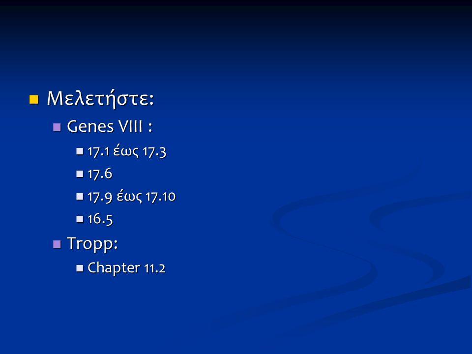 Μελετήστε: Genes VIII : Tropp: 17.1 έως 17.3 17.6 17.9 έως 17.10 16.5