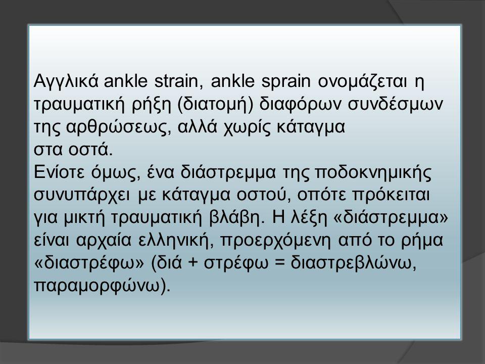 Αγγλικά ankle strain, ankle sprain ονομάζεται η τραυματική ρήξη (διατομή) διαφόρων συνδέσμων της αρθρώσεως, αλλά χωρίς κάταγμα