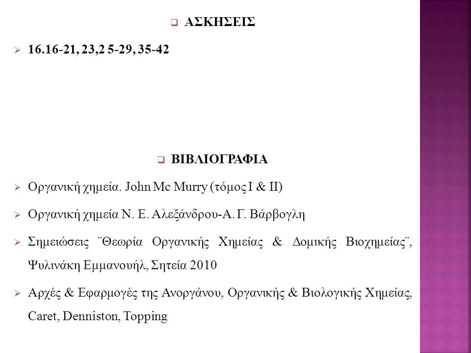 ΑΣΚΗΣΕΙΣ 16.16-21, 23,2 5-29, 35-42. ΒΙΒΛΙΟΓΡΑΦΙΑ. Οργανική χημεία. John Mc Murry (τόμος Ι & ΙΙ) Οργανική χημεία Ν. Ε. Αλεξάνδρου-Α. Γ. Βάρβογλη.