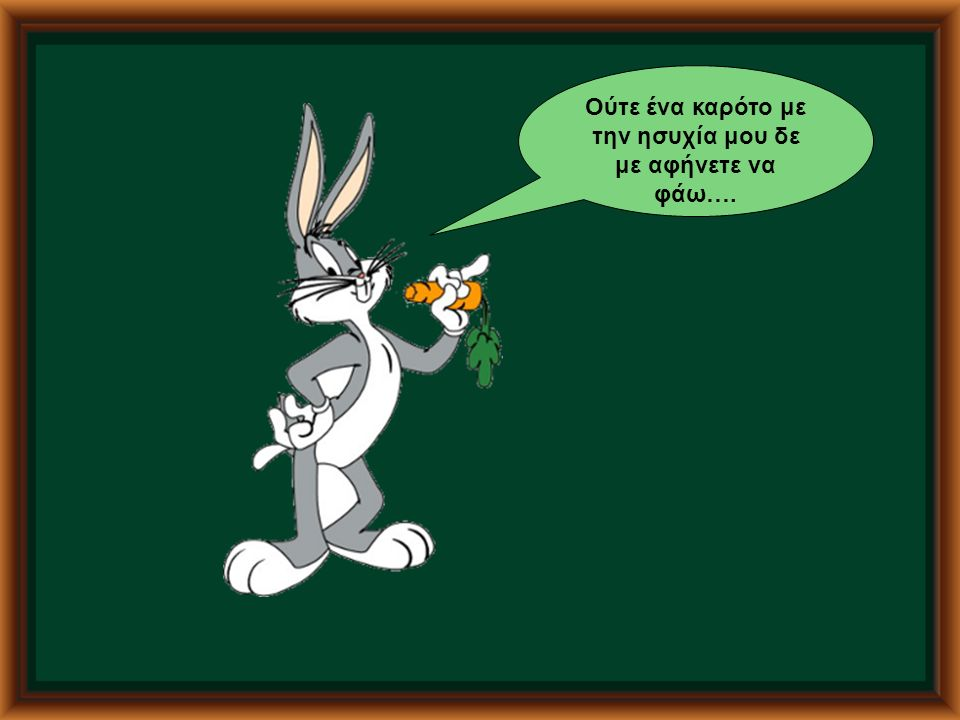 Ούτε ένα καρότο με την ησυχία μου δε με αφήνετε να φάω….