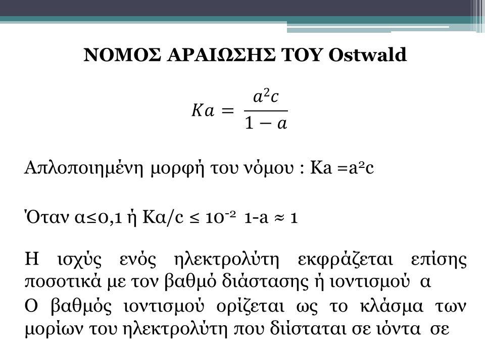 ΝΟΜΟΣ ΑΡΑΙΩΣΗΣ ΤΟΥ Ostwald 𝐾𝑎= 𝑎2𝑐 1−𝑎 Απλοποιημένη μορφή του νόμου : Ka =a2c Όταν α≤0,1 ή Κα/c ≤ 10-2 1-a ≈ 1 Η ισχύς ενός ηλεκτρολύτη εκφράζεται επίσης ποσοτικά με τον βαθμό διάστασης ή ιοντισμού α Ο βαθμός ιοντισμού ορίζεται ως το κλάσμα των μορίων του ηλεκτρολύτη που διίσταται σε ιόντα σε