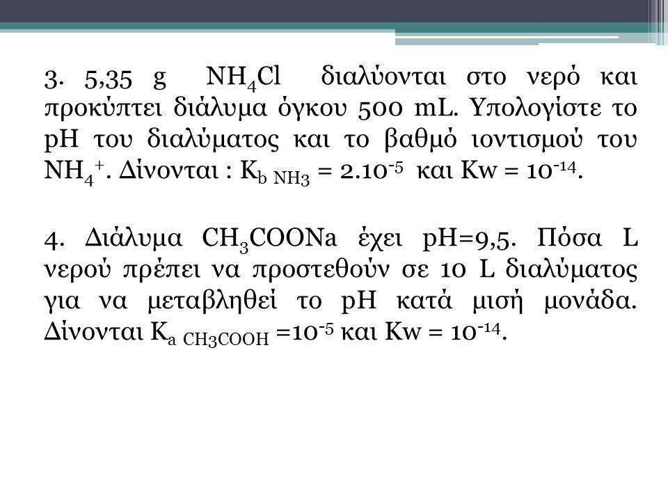 3. 5,35 g ΝΗ4Cl διαλύονται στο νερό και προκύπτει διάλυμα όγκου 500 mL