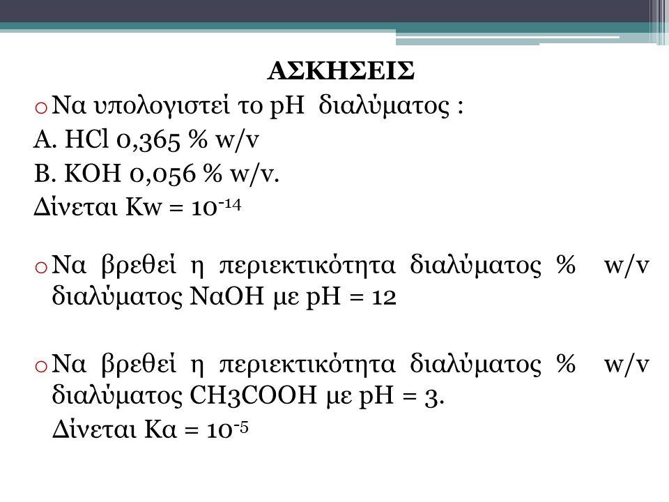 ΑΣΚΗΣΕΙΣ Να υπολογιστεί το pH διαλύματος : Α. HCl 0,365 % w/v. Β. ΚΟΗ 0,056 % w/v. Δίνεται Kw = 10-14.