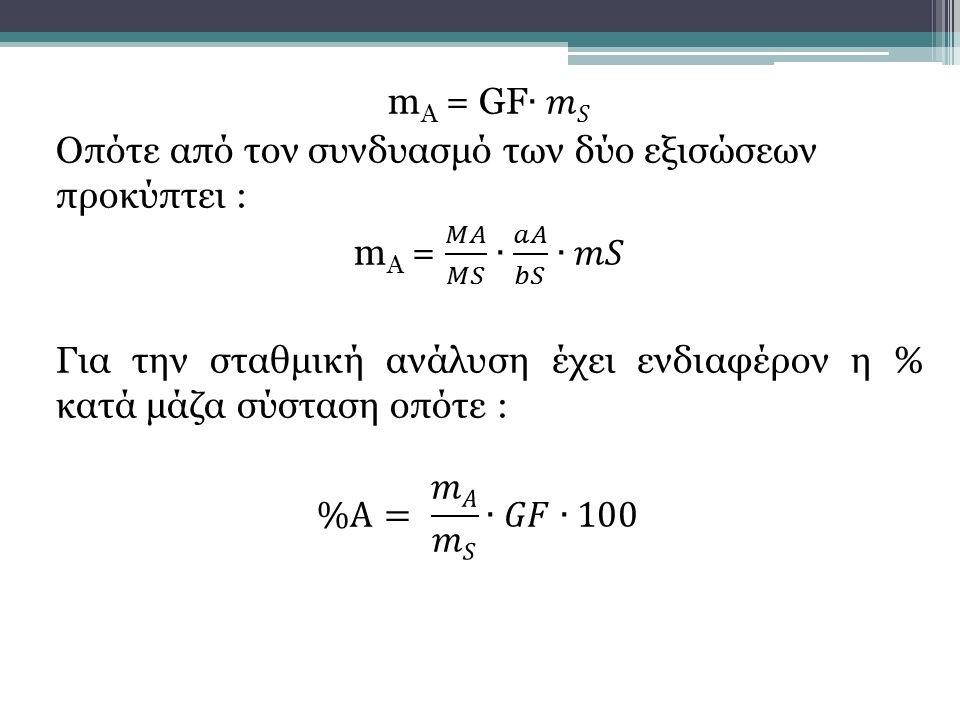 mA = GF∙𝑚𝑆 Οπότε από τον συνδυασμό των δύο εξισώσεων προκύπτει : mA = 𝑀𝐴 𝑀𝑆 ∙ 𝑎𝐴 𝑏𝑆 ∙𝑚𝑆 Για την σταθμική ανάλυση έχει ενδιαφέρον η % κατά μάζα σύσταση οπότε : %Α= 𝑚𝐴 𝑚𝑆 ∙𝐺𝐹∙100