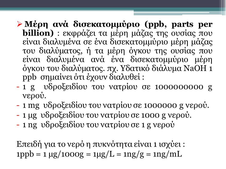 Μέρη ανά δισεκατομμύριο (ppb, parts per billion) : εκφράζει τα μέρη μάζας της ουσίας που είναι διαλυμένα σε ένα δισεκατομμύριο μέρη μάζας του διαλύματος, ή τα μέρη όγκου της ουσίας που είναι διαλυμένα ανά ένα δισεκατομμύριο μέρη όγκου του διαλύματος. πχ. Υδατικό διάλυμα NaOH 1 ppb σημαίνει ότι έχουν διαλυθεί :