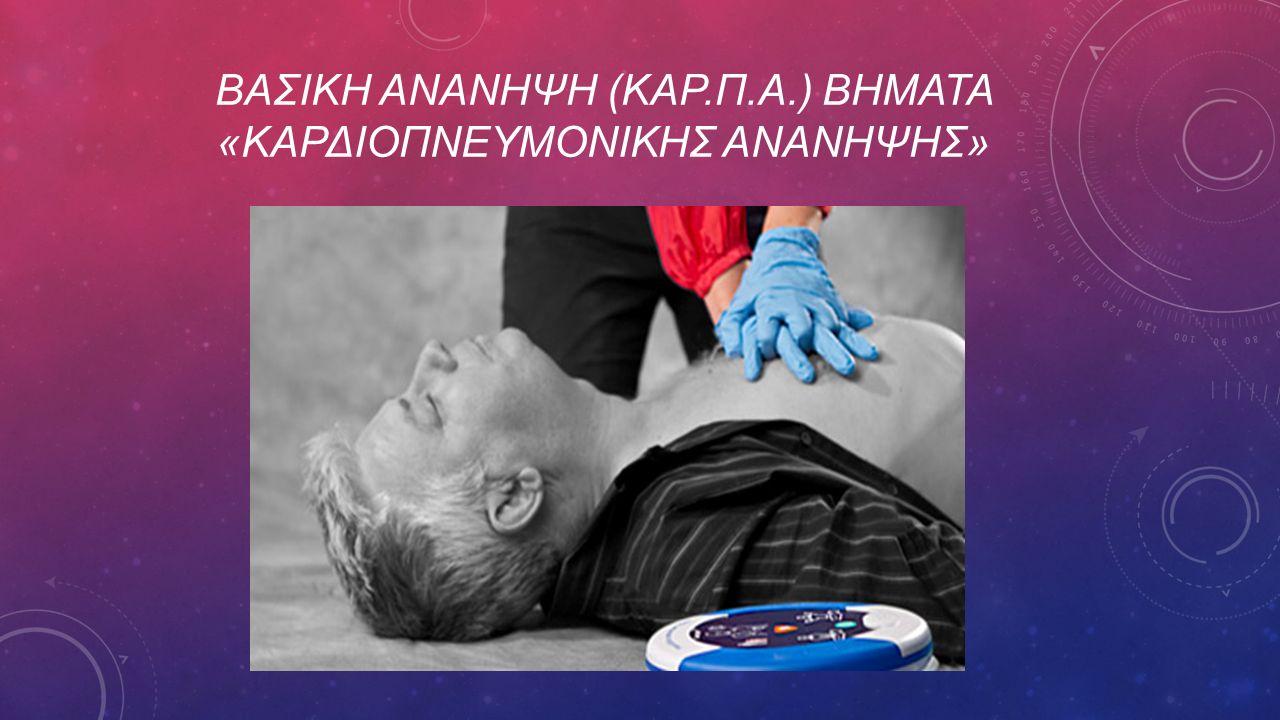 ΒΑΣΙΚΗ ΑΝΑΝΗΨΗ (ΚΑΡ.Π.Α.) ΒΗματα «ΚαρδιοπνευμονικΗΣ ΑνΑνηψηΣ»