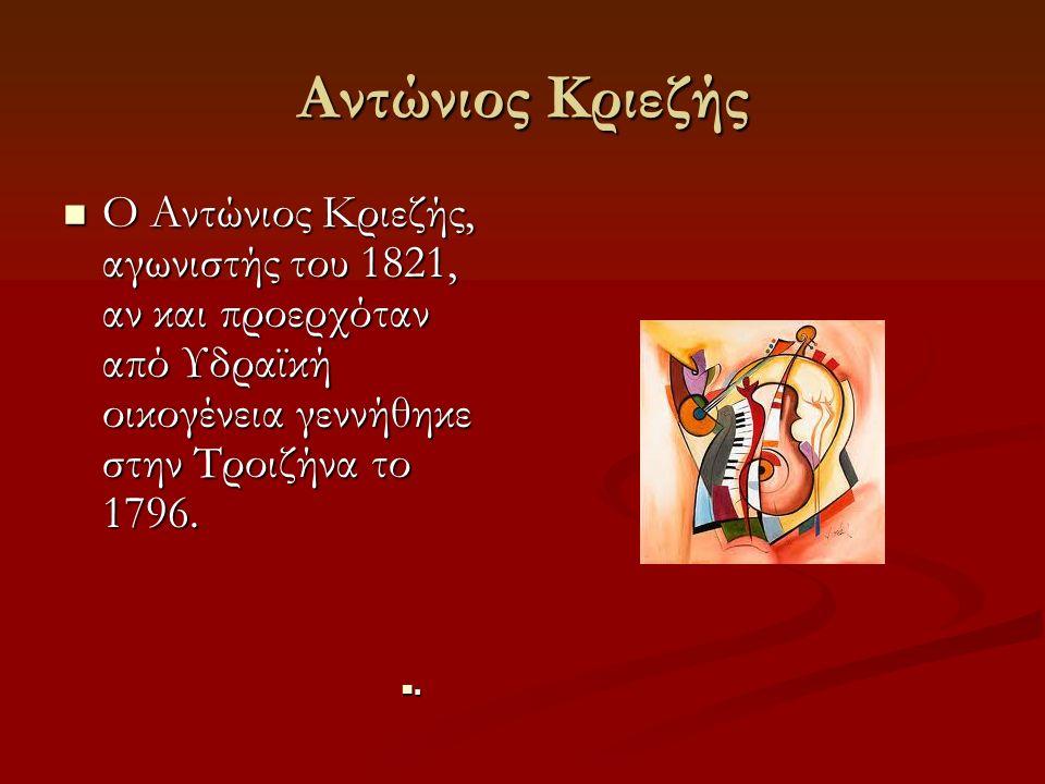 Αντώνιος Κριεζής Ο Αντώνιος Κριεζής, αγωνιστής του 1821, αν και προερχόταν από Υδραϊκή οικογένεια γεννήθηκε στην Τροιζήνα το 1796.
