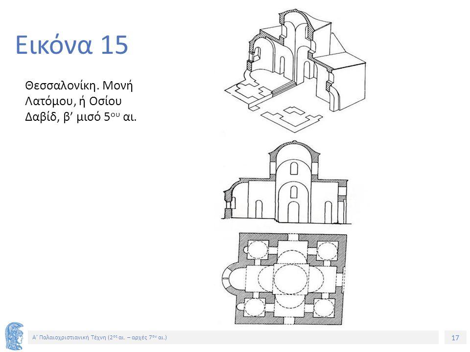 Εικόνα 15 Θεσσαλονίκη. Μονή Λατόμου, ή Οσίου Δαβίδ, β' μισό 5ου αι.