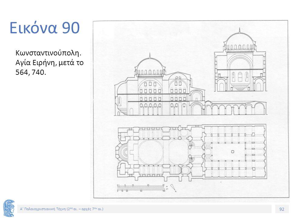 Εικόνα 90 Κωνσταντινούπολη. Αγία Ειρήνη, μετά το 564, 740.