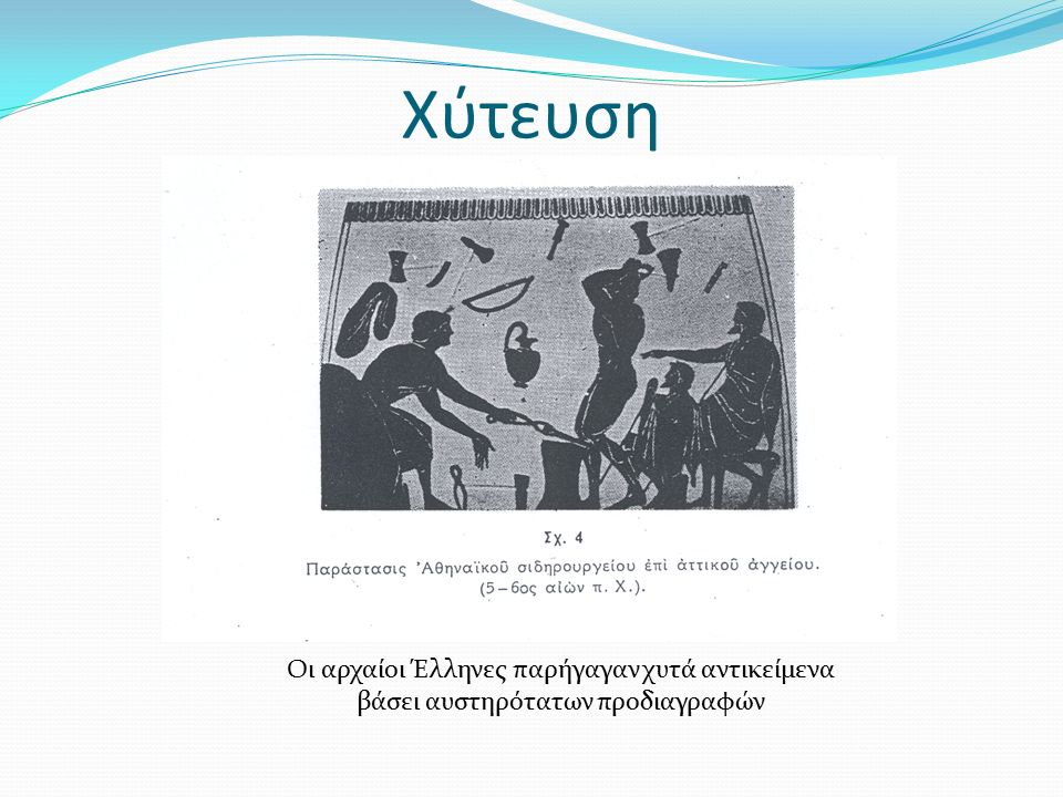 Χύτευση Οι αρχαίοι Έλληνες παρήγαγαν χυτά αντικείμενα