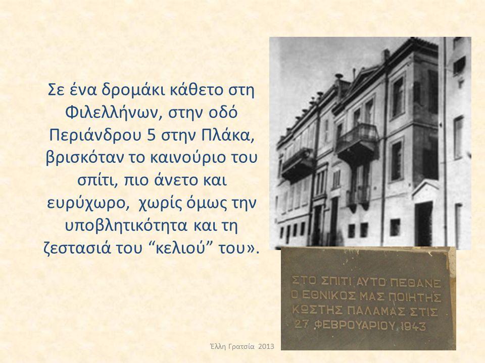 Σε ένα δρομάκι κάθετο στη Φιλελλήνων, στην οδό Περιάνδρου 5 στην Πλάκα, βρισκόταν το καινούριο του σπίτι, πιο άνετο και ευρύχωρο, χωρίς όμως την υποβλητικότητα και τη ζεστασιά του κελιού του».