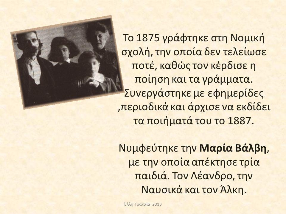 Το 1875 γράφτηκε στη Νομική σχολή, την οποία δεν τελείωσε ποτέ, καθώς τον κέρδισε η ποίηση και τα γράμματα. Συνεργάστηκε με εφημερίδες ,περιοδικά και άρχισε να εκδίδει τα ποιήματά του το 1887. Νυμφεύτηκε την Μαρία Βάλβη, με την οποία απέκτησε τρία παιδιά. Τον Λέανδρο, την Ναυσικά και τον Άλκη.