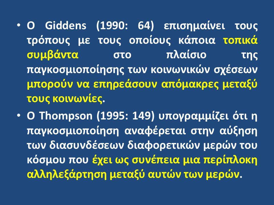 Ο Giddens (1990: 64) επισημαίνει τους τρόπους με τους οποίους κάποια τοπικά συμβάντα στο πλαίσιο της παγκοσμιοποίησης των κοινωνικών σχέσεων μπορούν να επηρεάσουν απόμακρες μεταξύ τους κοινωνίες.