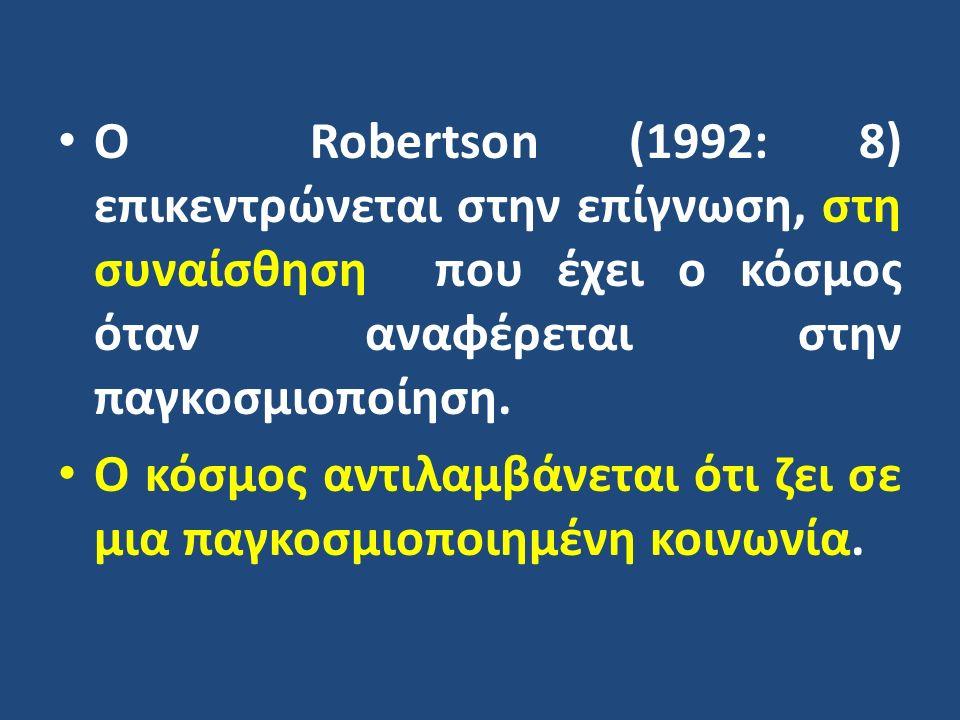Ο Robertson (1992: 8) επικεντρώνεται στην επίγνωση, στη συναίσθηση που έχει ο κόσμος όταν αναφέρεται στην παγκοσμιοποίηση.