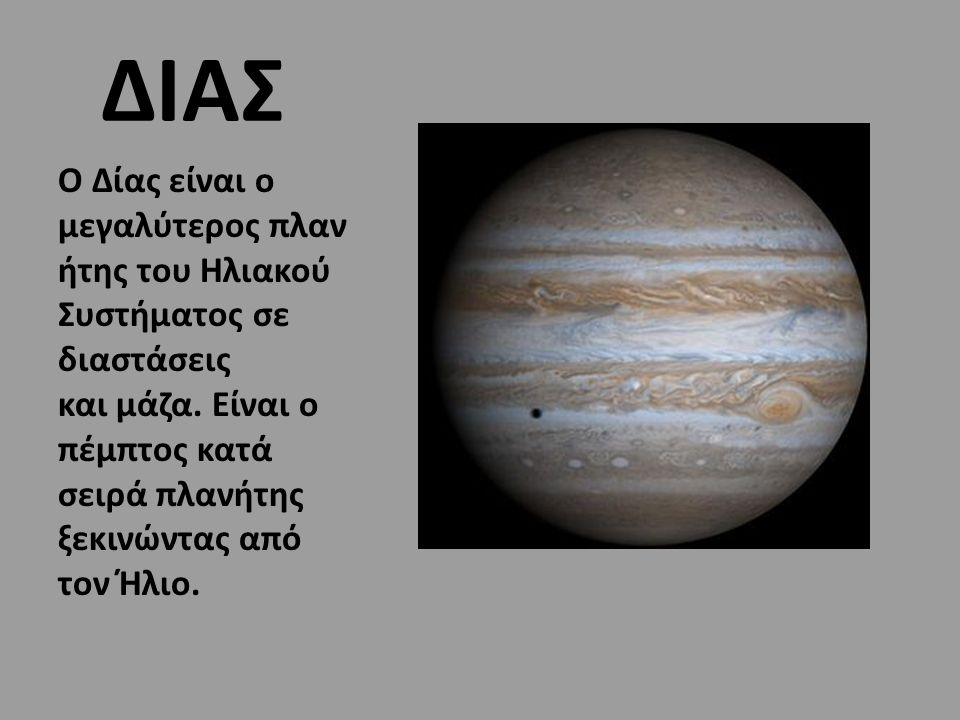 ΔΙΑΣ O Δίας είναι ο μεγαλύτερος πλανήτης του Ηλιακού Συστήματος σε διαστάσεις και μάζα.