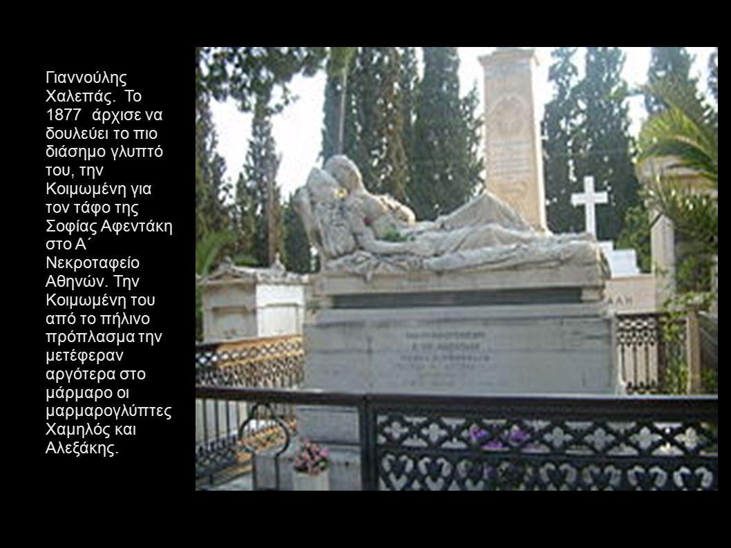 Γιαννούλης Χαλεπάς. Το 1877 άρχισε να δουλεύει το πιο διάσημο γλυπτό του, την Κοιμωμένη για τον τάφο της Σοφίας Αφεντάκη στο Α΄ Νεκροταφείο Αθηνών. Την Κοιμωμένη του από το πήλινο πρόπλασμα την μετέφεραν αργότερα στο μάρμαρο οι μαρμαρογλύπτες Χαμηλός και Αλεξάκης.