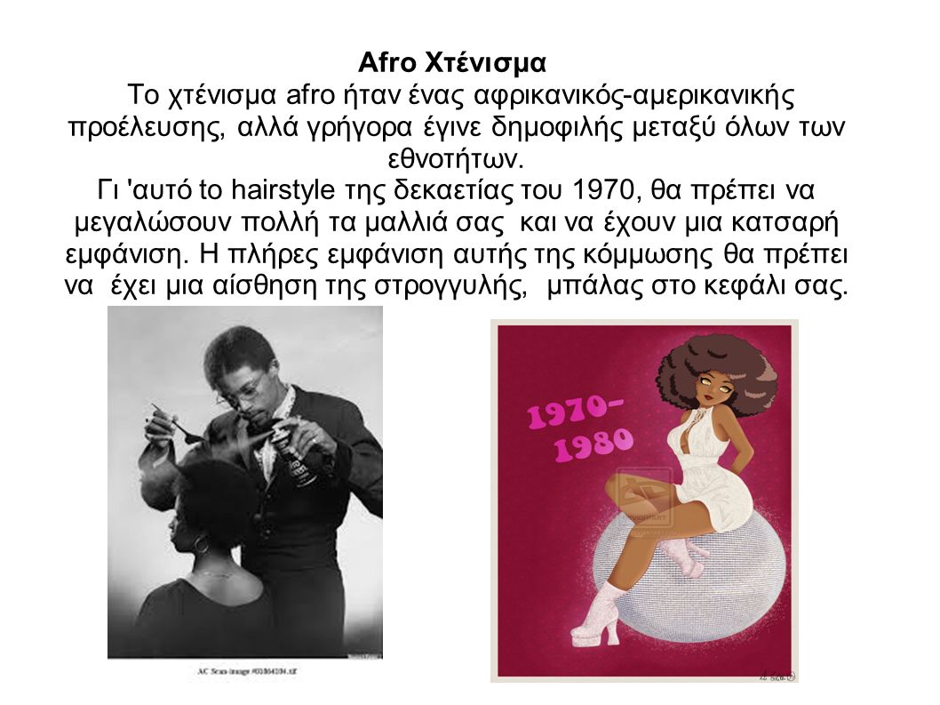 Afro Χτένισμα Το χτένισμα afro ήταν ένας αφρικανικός-αμερικανικής προέλευσης, αλλά γρήγορα έγινε δημοφιλής μεταξύ όλων των εθνοτήτων.