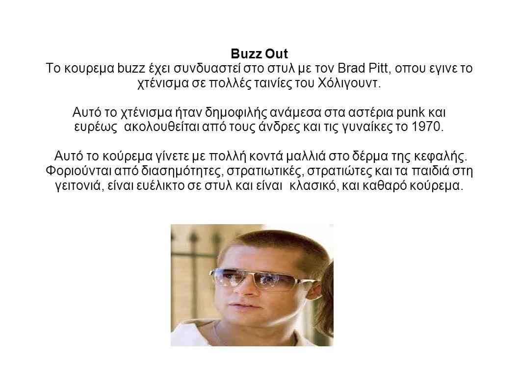 Buzz Out Το κουρεμα buzz έχει συνδυαστεί στο στυλ με τον Brad Pitt, οπου εγινε το χτένισμα σε πολλές ταινίες του Χόλιγουντ.