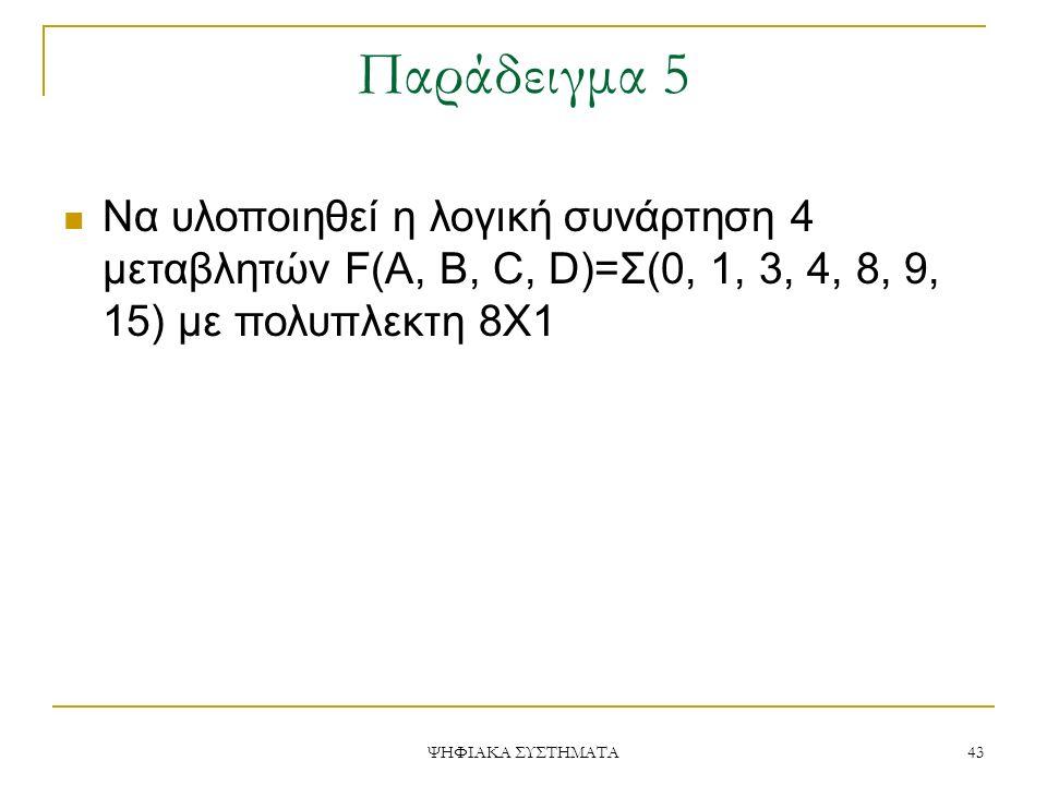 Παράδειγμα 5 Να υλοποιηθεί η λογική συνάρτηση 4 μεταβλητών F(A, B, C, D)=Σ(0, 1, 3, 4, 8, 9, 15) με πολυπλεκτη 8Χ1.