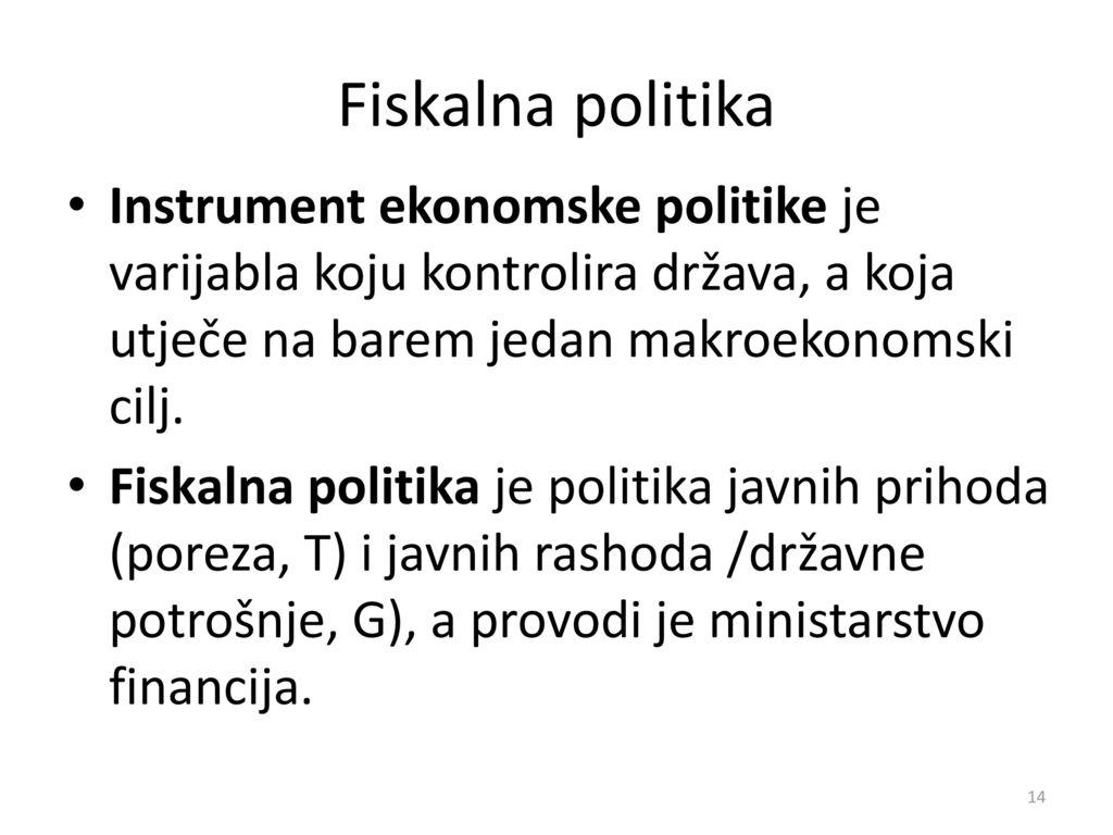 Fiskalna politika Instrument ekonomske politike je varijabla koju kontrolira država, a koja utječe na barem jedan makroekonomski cilj.