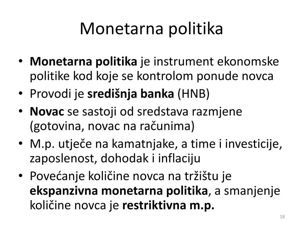Monetarna politika Monetarna politika je instrument ekonomske politike kod koje se kontrolom ponude novca.