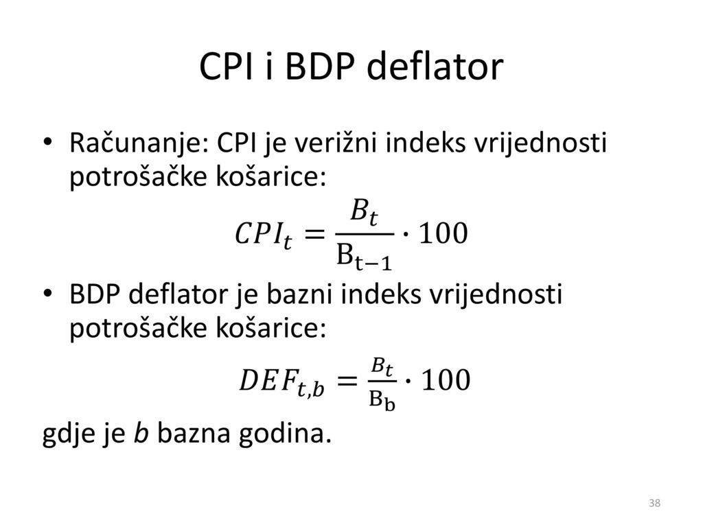 CPI i BDP deflator Računanje: CPI je verižni indeks vrijednosti potrošačke košarice: 𝐶𝑃 𝐼 𝑡 = 𝐵 𝑡 B t−1 ∙100.