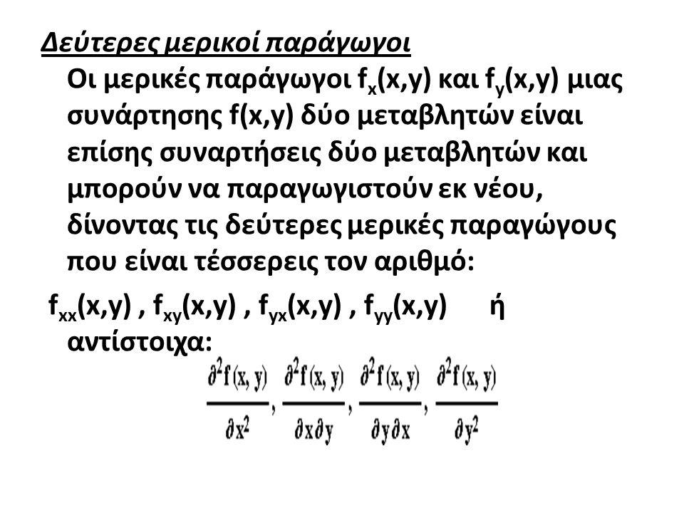 Δεύτερες μερικοί παράγωγοι Οι μερικές παράγωγοι fx(x,y) και fy(x,y) μιας συνάρτησης f(x,y) δύο μεταβλητών είναι επίσης συναρτήσεις δύο μεταβλητών και μπορούν να παραγωγιστούν εκ νέου, δίνοντας τις δεύτερες μερικές παραγώγους που είναι τέσσερεις τον αριθμό: fxx(x,y) , fxy(x,y) , fyx(x,y) , fyy(x,y) ή αντίστοιχα: