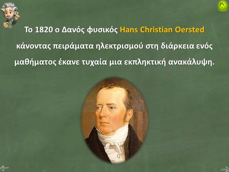 Το 1820 ο Δανός φυσικός Hans Christian Oersted κάνοντας πειράματα ηλεκτρισμού στη διάρκεια ενός μαθήματος έκανε τυχαία μια εκπληκτική ανακάλυψη.