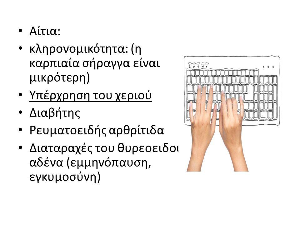 Αίτια: κληρονομικότητα: (η καρπιαία σήραγγα είναι μικρότερη) Υπέρχρηση του χεριού. Διαβήτης. Ρευματοειδής αρθρίτιδα.