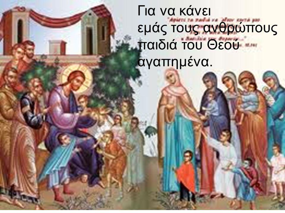 Για να κάνει εμάς τους ανθρώπους παιδιά του Θεού αγαπημένα.
